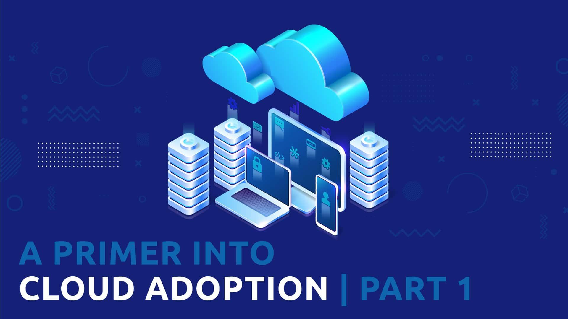 A Primer into Cloud Adoption Part 1